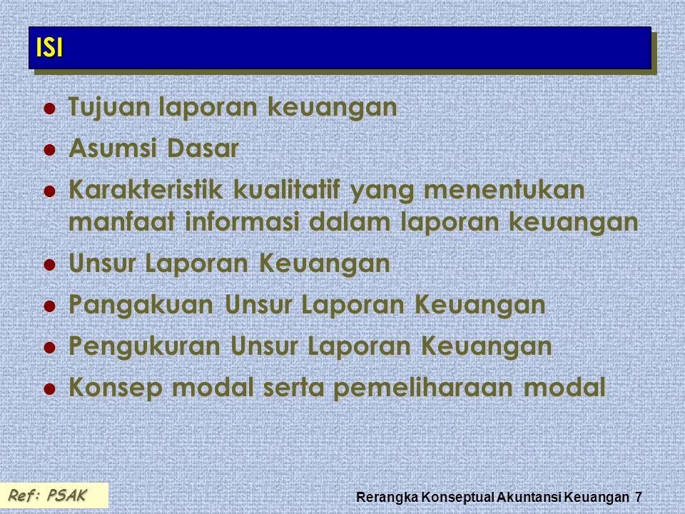 Rerangka Konseptual Akuntansi Keuangan 7 ISIISI Tujuan laporan keuangan Tujuan laporan keuangan Asumsi Dasar Asumsi Dasar Karakteristik kualitatif yan
