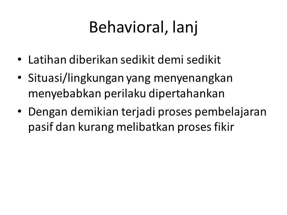 Behavioral, lanj Latihan diberikan sedikit demi sedikit Situasi/lingkungan yang menyenangkan menyebabkan perilaku dipertahankan Dengan demikian terjad
