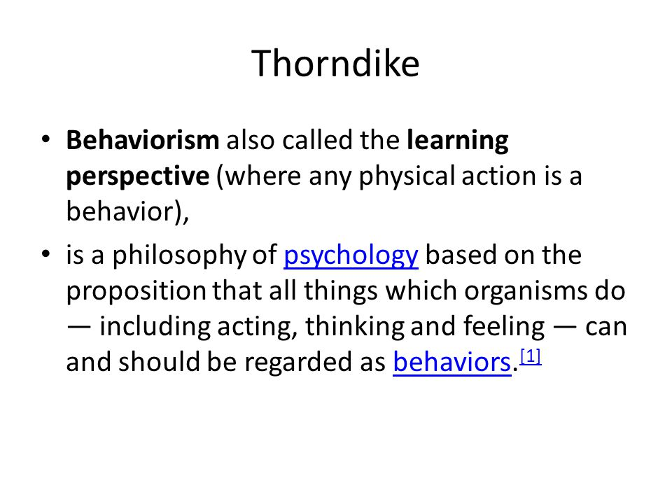 Thorndike Behaviorism also called the learning perspective (where any physical action is a behavior), is a philosophy of psychology based on the proposition that all things which organisms do — including acting, thinking and feeling — can and should be regarded as behaviors.