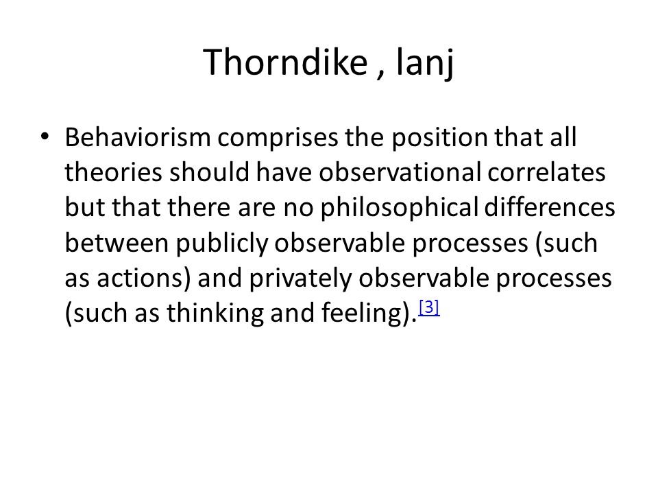 Thorndike, lanj Behaviorism comprises the position that all theories should have observational correlates but that there are no philosophical differences between publicly observable processes (such as actions) and privately observable processes (such as thinking and feeling).