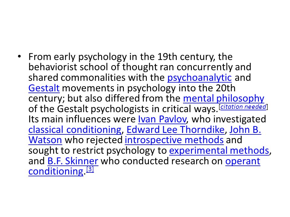 From early psychology in the 19th century, the behaviorist school of thought ran concurrently and shared commonalities with the psychoanalytic and Gestalt movements in psychology into the 20th century; but also differed from the mental philosophy of the Gestalt psychologists in critical ways.