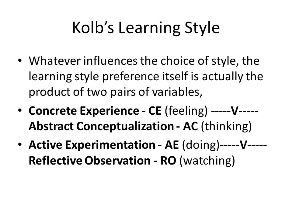 Kolb's Learning Style Whatever influences the choice of style, the learning style preference itself is actually the product of two pairs of variables, Concrete Experience - CE (feeling) -----V----- Abstract Conceptualization - AC (thinking) Active Experimentation - AE (doing)-----V----- Reflective Observation - RO (watching)