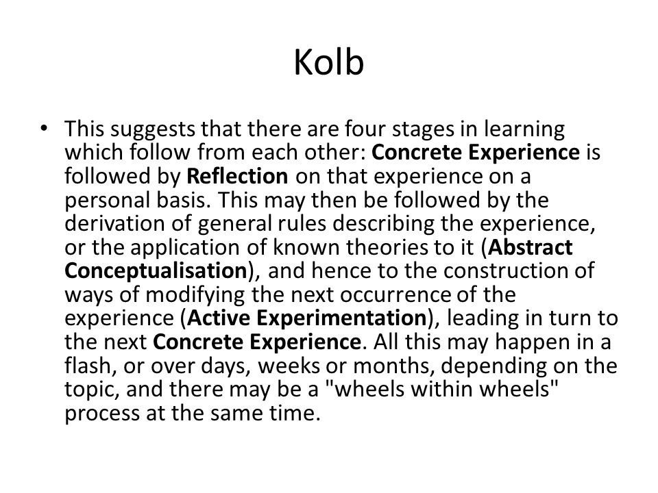 Kolb This suggests that there are four stages in learning which follow from each other: Concrete Experience is followed by Reflection on that experience on a personal basis.