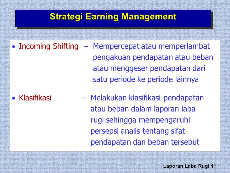 Laporan Laba Rugi 11 Strategi Earning Management  Incoming Shifting –Mempercepat atau memperlambat pengakuan pendapatan atau beban atau menggeser pen