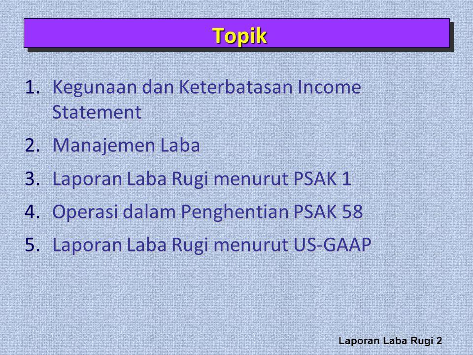 Laporan Laba Rugi 2 1.Kegunaan dan Keterbatasan Income Statement 2.Manajemen Laba 3.Laporan Laba Rugi menurut PSAK 1 4.Operasi dalam Penghentian PSAK