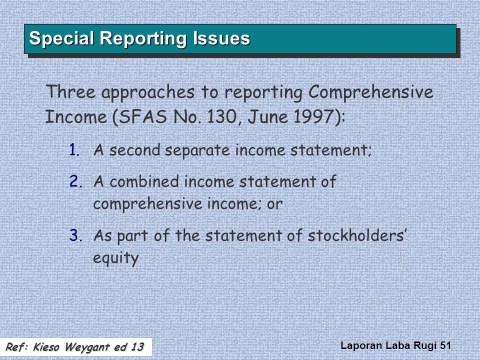 Laporan Laba Rugi 51 Three approaches to reporting Comprehensive Income (SFAS No. 130, June 1997): 1. 1.A second separate income statement; 2. 2.A com