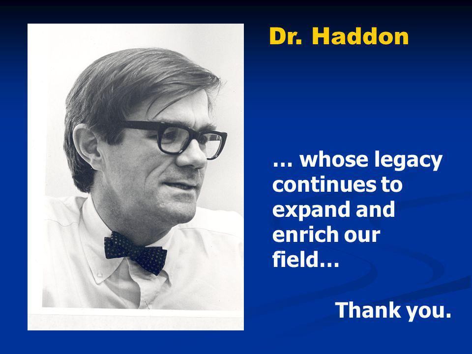 … whose legacy continues to expand and enrich our field… Thank you. Dr. Haddon