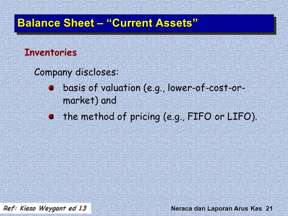 Neraca dan Laporan Arus Kas 21 Company discloses: basis of valuation (e.g., lower-of-cost-or- market) and the method of pricing (e.g., FIFO or LIFO).