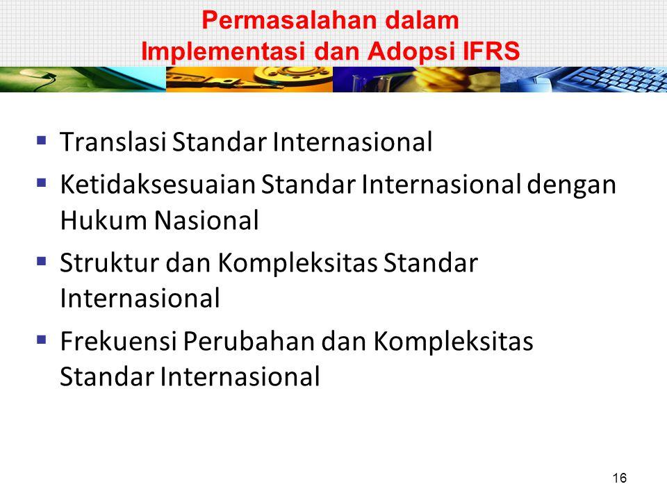 Permasalahan dalam Implementasi dan Adopsi IFRS  Translasi Standar Internasional  Ketidaksesuaian Standar Internasional dengan Hukum Nasional  Struktur dan Kompleksitas Standar Internasional  Frekuensi Perubahan dan Kompleksitas Standar Internasional 16