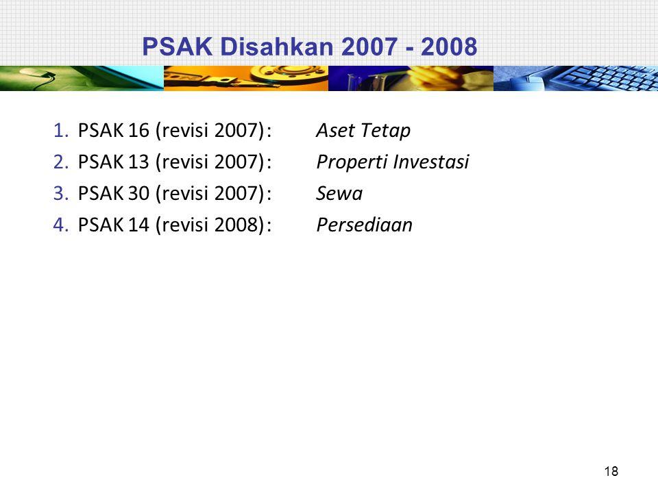 PSAK Disahkan 2007 - 2008 1.PSAK 16 (revisi 2007): Aset Tetap 2.PSAK 13 (revisi 2007): Properti Investasi 3.PSAK 30 (revisi 2007): Sewa 4.PSAK 14 (revisi 2008): Persediaan 18