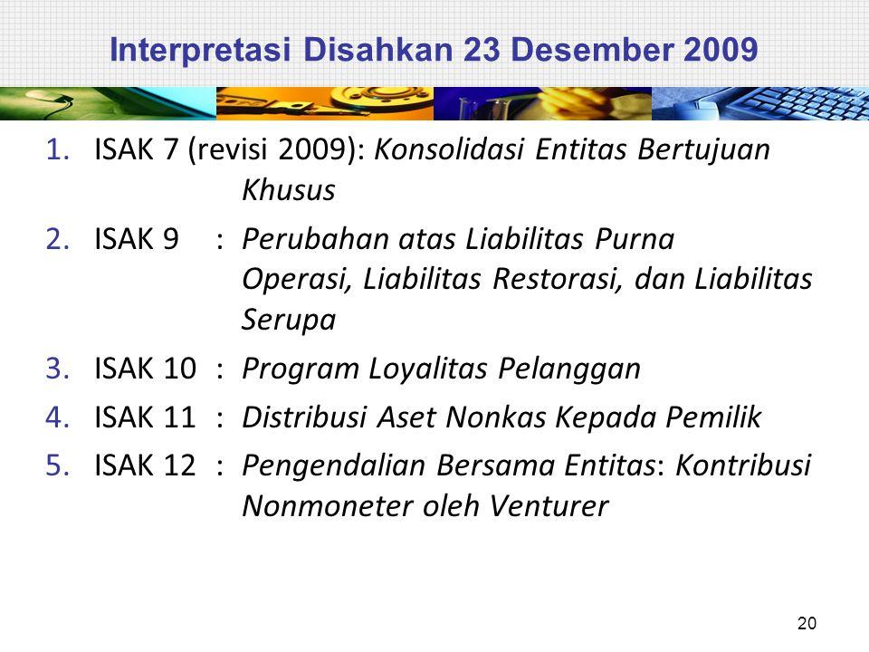 Interpretasi Disahkan 23 Desember 2009 1.ISAK 7 (revisi 2009): Konsolidasi Entitas Bertujuan Khusus 2.ISAK 9: Perubahan atas Liabilitas Purna Operasi, Liabilitas Restorasi, dan Liabilitas Serupa 3.ISAK 10: Program Loyalitas Pelanggan 4.ISAK 11: Distribusi Aset Nonkas Kepada Pemilik 5.ISAK 12: Pengendalian Bersama Entitas: Kontribusi Nonmoneter oleh Venturer 20