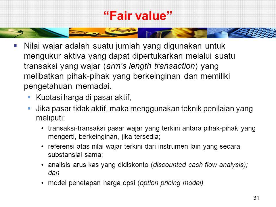 Fair value  Nilai wajar adalah suatu jumlah yang digunakan untuk mengukur aktiva yang dapat dipertukarkan melalui suatu transaksi yang wajar (arm s length transaction) yang melibatkan pihak-pihak yang berkeinginan dan memiliki pengetahuan memadai.