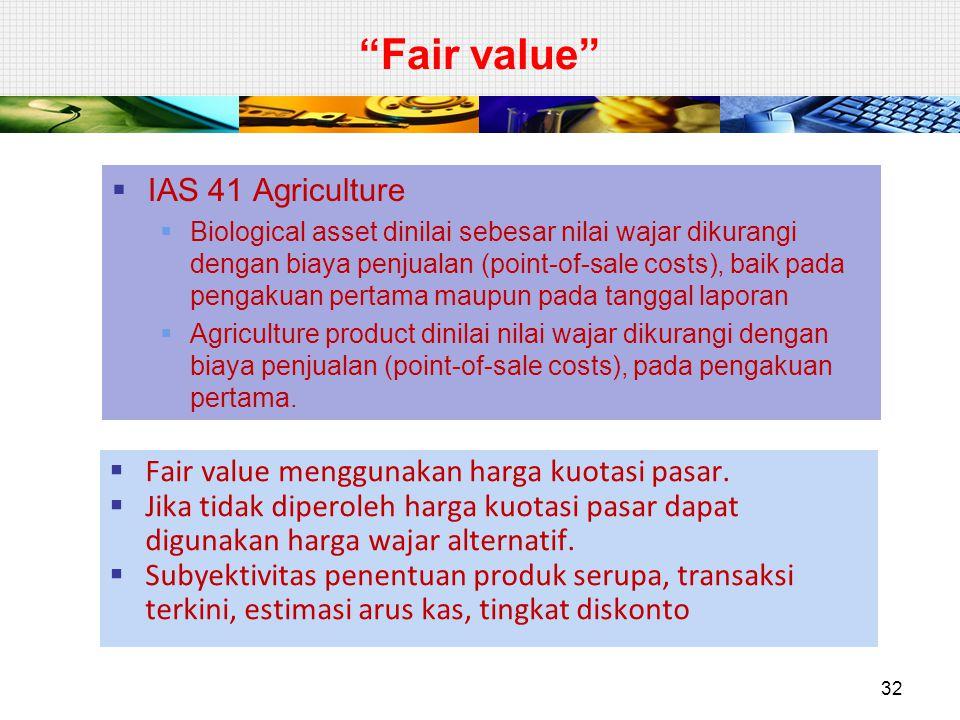 Fair value  IAS 41 Agriculture  Biological asset dinilai sebesar nilai wajar dikurangi dengan biaya penjualan (point-of-sale costs), baik pada pengakuan pertama maupun pada tanggal laporan  Agriculture product dinilai nilai wajar dikurangi dengan biaya penjualan (point-of-sale costs), pada pengakuan pertama.