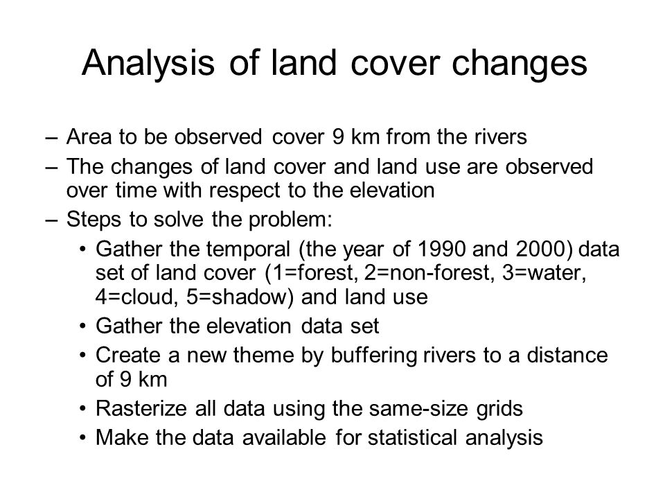 Analysis of land cover changes (continuation) –Analyzing change over time: If for the year of 1999: a grid located in land cover layer has a value 1 (forest) and the same / corresponding grid for the year of 2000 has a value of 3 water) then the output grid has the value of 13 (meaning that forest has changed to water) Combining grids using this method generates cell values that demonstrate change over time.