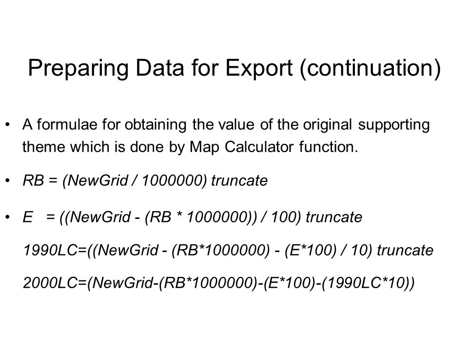 A formulae for obtaining the value of the original supporting theme which is done by Map Calculator function. RB = (NewGrid / 1000000) truncate E = ((
