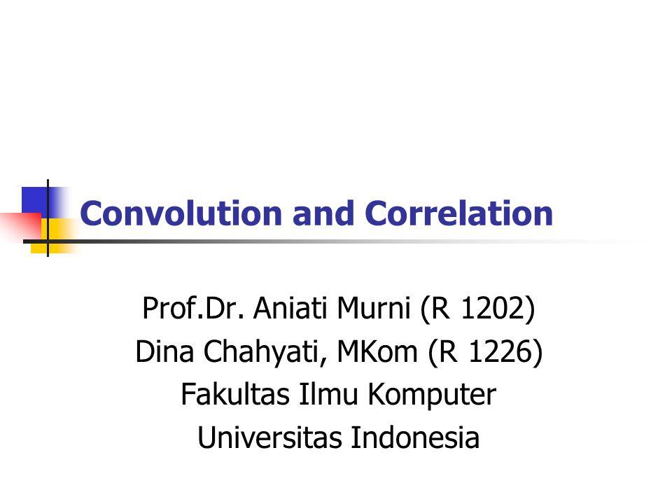 Convolution and Correlation Prof.Dr. Aniati Murni (R 1202) Dina Chahyati, MKom (R 1226) Fakultas Ilmu Komputer Universitas Indonesia