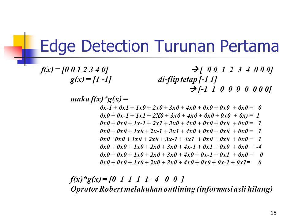 15 Edge Detection Turunan Pertama f(x) = [0 0 1 2 3 4 0]  [ 0 0 1 2 3 4 0 0 0] g(x) = [1 -1] di-flip tetap [-1 1]  [-1 1 0 0 0 0 0 0 0] maka f(x)*g(