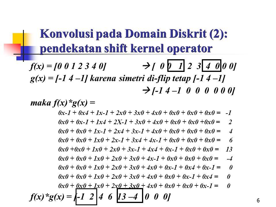 6 Konvolusi pada Domain Diskrit (2): pendekatan shift kernel operator f(x) = [0 0 1 2 3 4 0]  [ 0 0 1 2 3 4 0 0 0] g(x) = [-1 4 –1] karena simetri di