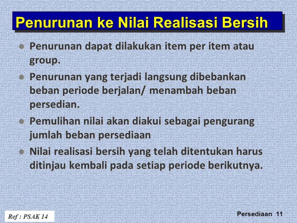 Persediaan 11 Penurunan ke Nilai Realisasi Bersih Penurunan dapat dilakukan item per item atau group.