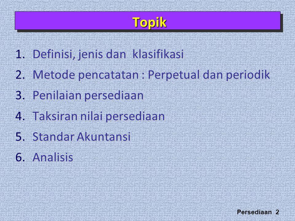 Persediaan 2 1.Definisi, jenis dan klasifikasi 2.Metode pencatatan : Perpetual dan periodik 3.Penilaian persediaan 4.Taksiran nilai persediaan 5.Standar Akuntansi 6.Analisis TopikTopik