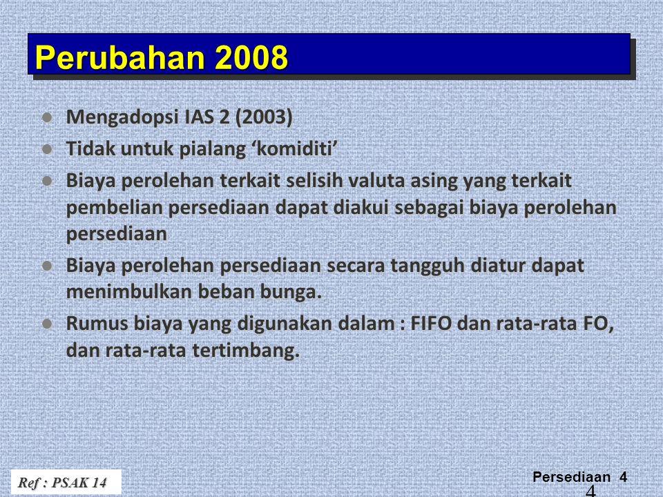 Persediaan 4 4 Perubahan 2008 Mengadopsi IAS 2 (2003) Mengadopsi IAS 2 (2003) Tidak untuk pialang 'komiditi' Tidak untuk pialang 'komiditi' Biaya perolehan terkait selisih valuta asing yang terkait pembelian persediaan dapat diakui sebagai biaya perolehan persediaan Biaya perolehan terkait selisih valuta asing yang terkait pembelian persediaan dapat diakui sebagai biaya perolehan persediaan Biaya perolehan persediaan secara tangguh diatur dapat menimbulkan beban bunga.