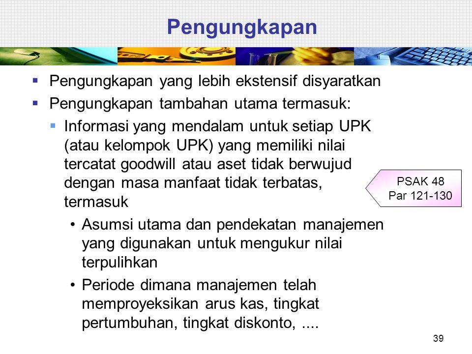  Pengungkapan yang lebih ekstensif disyaratkan  Pengungkapan tambahan utama termasuk:  Informasi yang mendalam untuk setiap UPK (atau kelompok UPK)