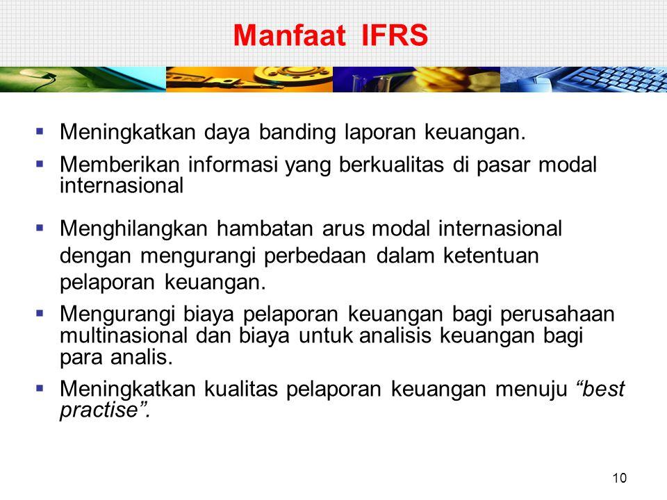 Manfaat IFRS  Meningkatkan daya banding laporan keuangan.  Memberikan informasi yang berkualitas di pasar modal internasional  Menghilangkan hambat