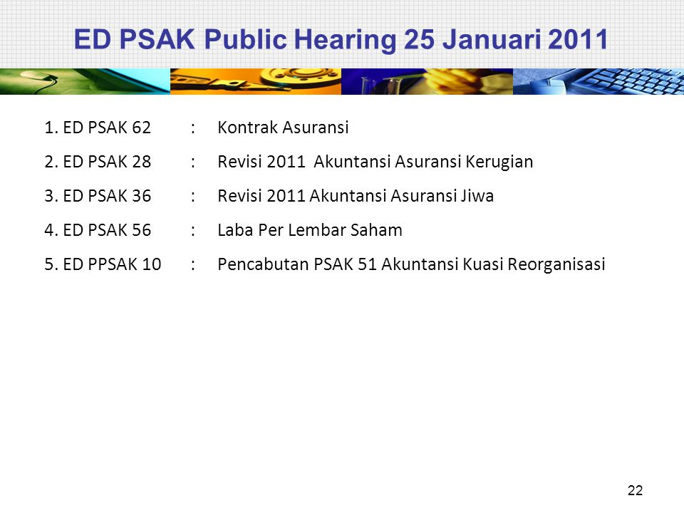 ED PSAK Public Hearing 25 Januari 2011 1. ED PSAK 62: Kontrak Asuransi 2. ED PSAK 28: Revisi 2011 Akuntansi Asuransi Kerugian 3. ED PSAK 36: Revisi 20