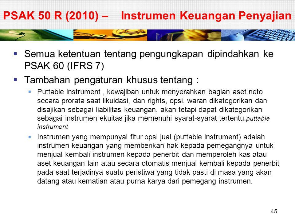  Semua ketentuan tentang pengungkapan dipindahkan ke PSAK 60 (IFRS 7)  Tambahan pengaturan khusus tentang :  Puttable instrument, kewajiban untuk m