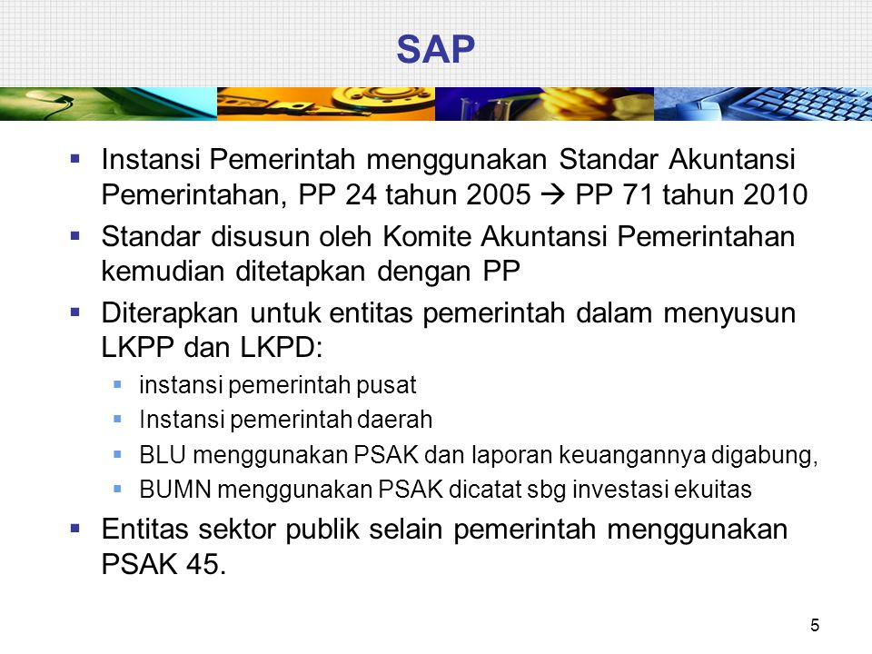 SAP  Instansi Pemerintah menggunakan Standar Akuntansi Pemerintahan, PP 24 tahun 2005  PP 71 tahun 2010  Standar disusun oleh Komite Akuntansi Peme