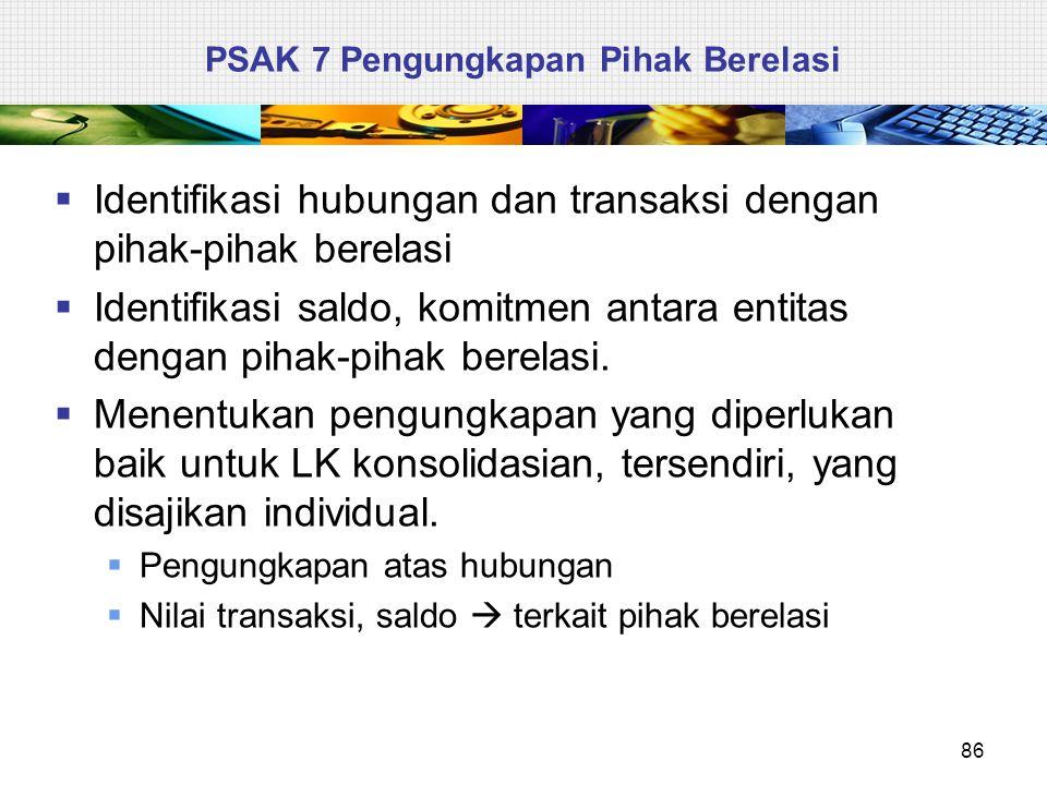 PSAK 7 Pengungkapan Pihak Berelasi  Identifikasi hubungan dan transaksi dengan pihak-pihak berelasi  Identifikasi saldo, komitmen antara entitas den