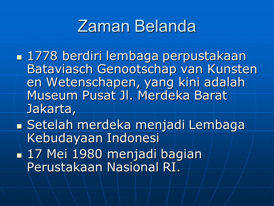 Zaman Belanda 1778 berdiri lembaga perpustakaan Bataviasch Genootschap van Kunsten en Wetenschapen, yang kini adalah Museum Pusat Jl. Merdeka Barat Ja