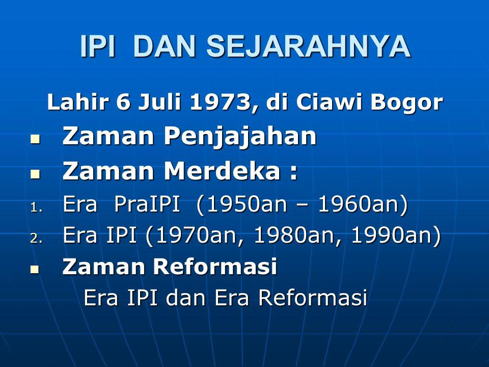 IPI DAN SEJARAHNYA Lahir 6 Juli 1973, di Ciawi Bogor Zaman Penjajahan Zaman Penjajahan Zaman Merdeka : Zaman Merdeka : 1. Era PraIPI (1950an – 1960an)