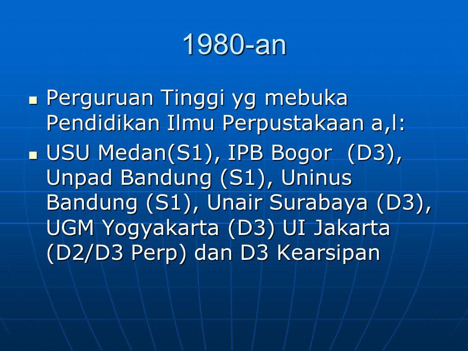 1980-an Perguruan Tinggi yg mebuka Pendidikan Ilmu Perpustakaan a,l: Perguruan Tinggi yg mebuka Pendidikan Ilmu Perpustakaan a,l: USU Medan(S1), IPB B