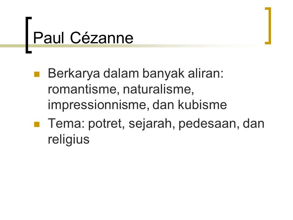 Paul Cézanne Berkarya dalam banyak aliran: romantisme, naturalisme, impressionnisme, dan kubisme Tema: potret, sejarah, pedesaan, dan religius
