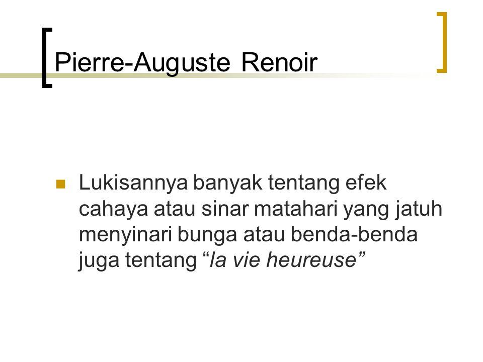 Pierre-Auguste Renoir Lukisannya banyak tentang efek cahaya atau sinar matahari yang jatuh menyinari bunga atau benda-benda juga tentang la vie heureuse