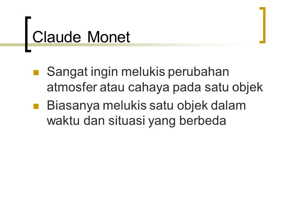 Claude Monet Sangat ingin melukis perubahan atmosfer atau cahaya pada satu objek Biasanya melukis satu objek dalam waktu dan situasi yang berbeda