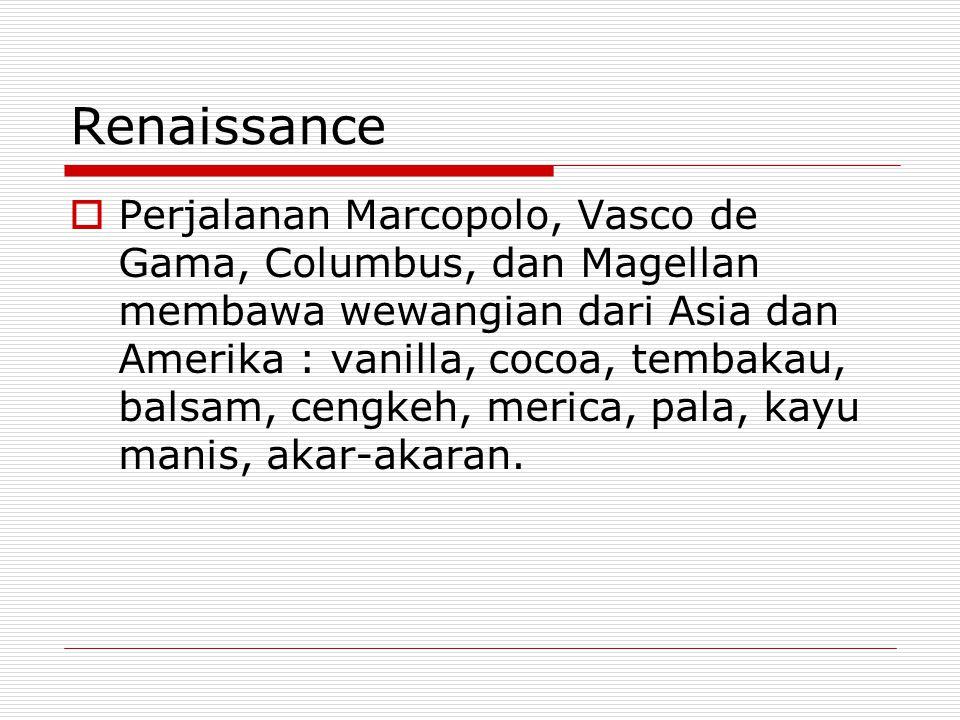 Renaissance  Perjalanan Marcopolo, Vasco de Gama, Columbus, dan Magellan membawa wewangian dari Asia dan Amerika : vanilla, cocoa, tembakau, balsam,