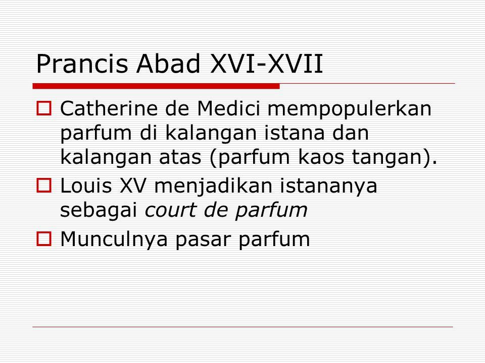 Prancis Abad XVI-XVII  Catherine de Medici mempopulerkan parfum di kalangan istana dan kalangan atas (parfum kaos tangan).  Louis XV menjadikan ista