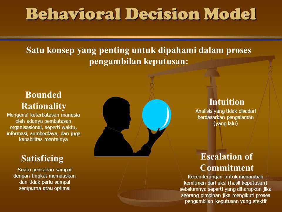 Behavioral Decision Model Satu konsep yang penting untuk dipahami dalam proses pengambilan keputusan: Bounded Rationality Intuition Satisficing Escalation of Commitment Mengenal keterbatasan manusia oleh adanya pembatasan organisasional, seperti waktu, informasi, sumberdaya, dan juga kapabilitas mentalnya Analisis yang tidak disadari berdasarkan pengalaman (yang lalu) Suatu pencarian sampai dengan tingkat memuaskan dan tidak perlu sampai sempurna atau optimal Kecenderungan untuk menambah komitmen dari aksi (hasil keputusan) sebelumnya seperti yang diharapkan jika seorang pimpinan jika mengikuti proses pengambilan keputusan yang efektif