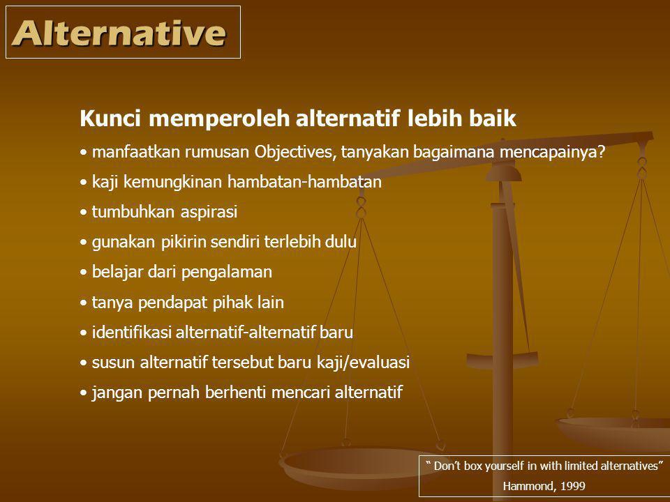 Alternative Don't box yourself in with limited alternatives Hammond, 1999 Kunci memperoleh alternatif lebih baik manfaatkan rumusan Objectives, tanyakan bagaimana mencapainya.