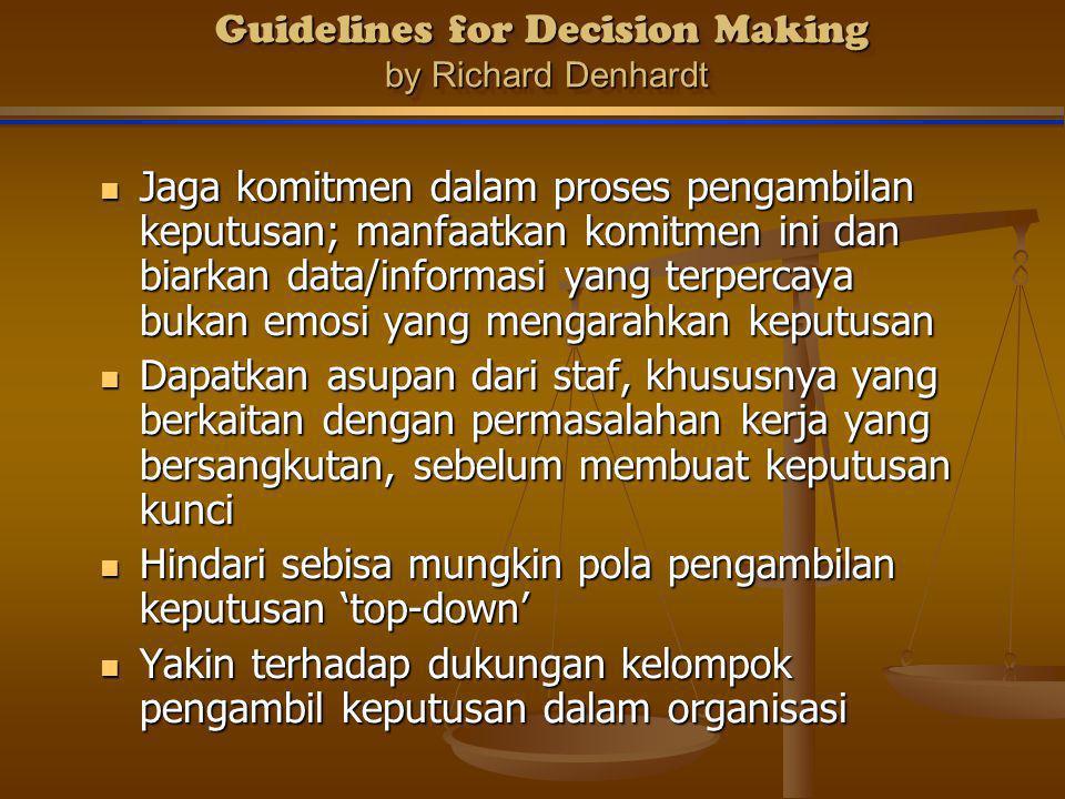 Guidelines for Decision Making by Richard Denhardt Guidelines for Decision Making by Richard Denhardt Jaga komitmen dalam proses pengambilan keputusan; manfaatkan komitmen ini dan biarkan data/informasi yang terpercaya bukan emosi yang mengarahkan keputusan Jaga komitmen dalam proses pengambilan keputusan; manfaatkan komitmen ini dan biarkan data/informasi yang terpercaya bukan emosi yang mengarahkan keputusan Dapatkan asupan dari staf, khususnya yang berkaitan dengan permasalahan kerja yang bersangkutan, sebelum membuat keputusan kunci Dapatkan asupan dari staf, khususnya yang berkaitan dengan permasalahan kerja yang bersangkutan, sebelum membuat keputusan kunci Hindari sebisa mungkin pola pengambilan keputusan 'top-down' Hindari sebisa mungkin pola pengambilan keputusan 'top-down' Yakin terhadap dukungan kelompok pengambil keputusan dalam organisasi Yakin terhadap dukungan kelompok pengambil keputusan dalam organisasi