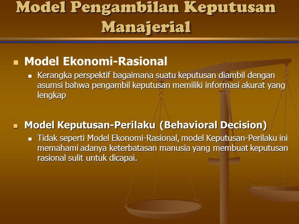 Model Pengambilan Keputusan Manajerial Model Ekonomi-Rasional Kerangka perspektif bagaimana suatu keputusan diambil dengan asumsi bahwa pengambil keputusan memiliki informasi akurat yang lengkap Kerangka perspektif bagaimana suatu keputusan diambil dengan asumsi bahwa pengambil keputusan memiliki informasi akurat yang lengkap Model Keputusan-Perilaku (Behavioral Decision) Model Keputusan-Perilaku (Behavioral Decision) Tidak seperti Model Ekonomi-Rasional, model Keputusan-Perilaku ini memahami adanya keterbatasan manusia yang membuat keputusan rasional sulit untuk dicapai.