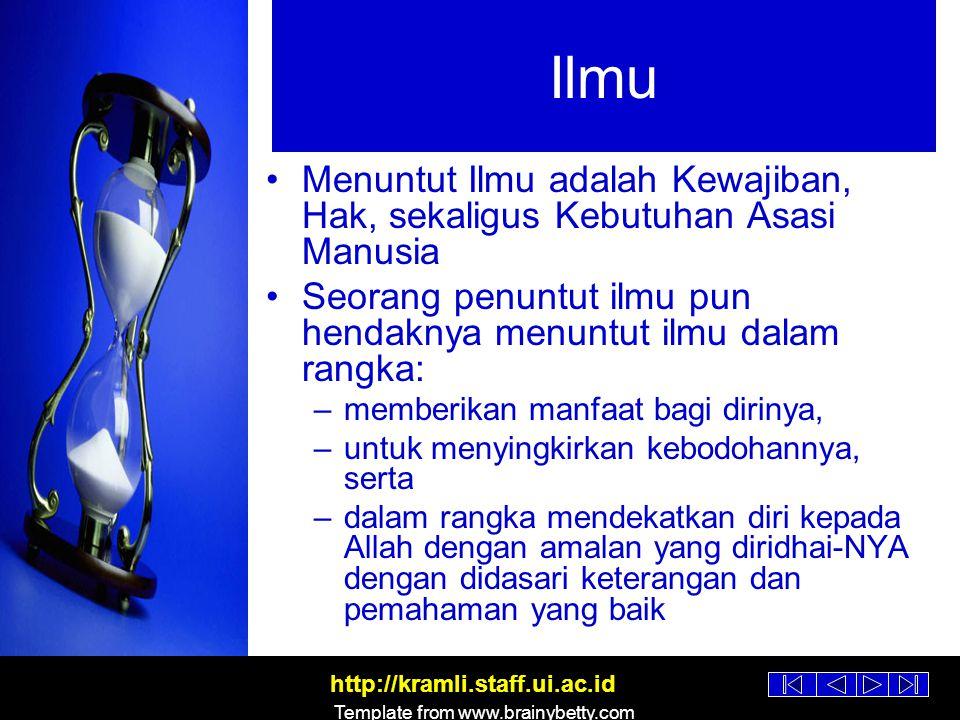 http://kramli.staff.ui.ac.id Template from www.brainybetty.com Ilmu Dengan menuntut ilmu dia juga bisa berpartisipasi dalam menyebarkan manfaat bagi orang banyak, yaitu untuk mengeluarkan mereka dari berbagai macam kegelapan menuju cahaya Seseorang yang tidak memiliki kelebihan tidak akan bisa memberi