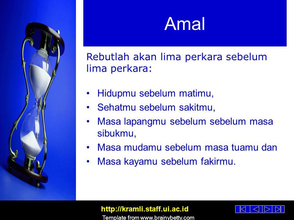 http://kramli.staff.ui.ac.id Template from www.brainybetty.com Amal dan Lima Perkara Hidupmu sebelum matimu, sehatmu sebelum sakitmu, masa lapangmu sebelum sebelum masa sibukmu, masa mudamu sebelum masa tuamu dan masa kayamu sebelum fakirmu.