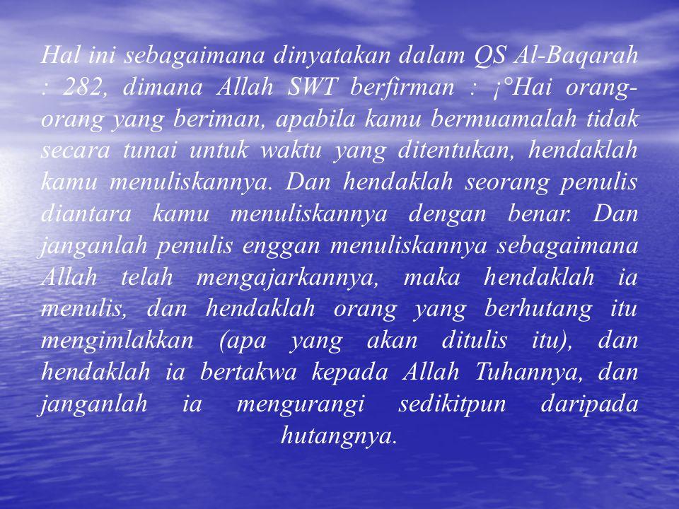 Hal ini sebagaimana dinyatakan dalam QS Al-Baqarah : 282, dimana Allah SWT berfirman : ¡°Hai orang- orang yang beriman, apabila kamu bermuamalah tidak