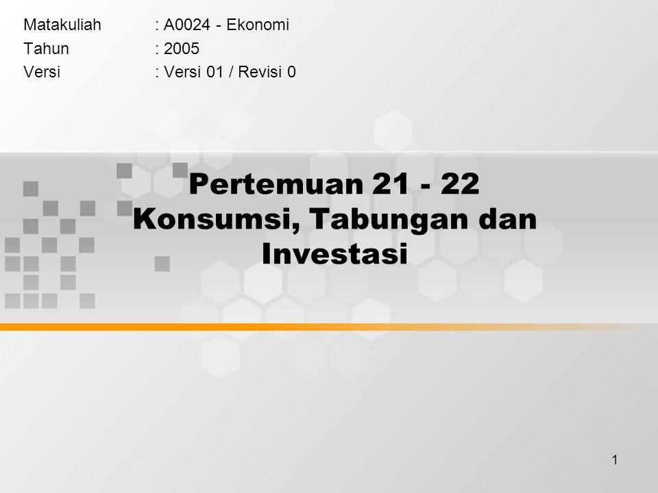 1 Pertemuan 21 - 22 Konsumsi, Tabungan dan Investasi Matakuliah: A0024 - Ekonomi Tahun: 2005 Versi: Versi 01 / Revisi 0