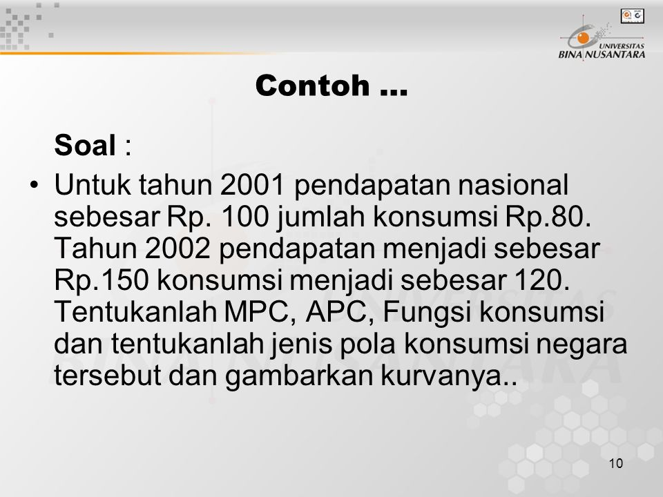 10 Contoh … Soal : Untuk tahun 2001 pendapatan nasional sebesar Rp. 100 jumlah konsumsi Rp.80. Tahun 2002 pendapatan menjadi sebesar Rp.150 konsumsi m