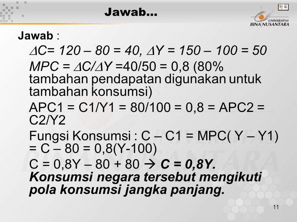 11 Jawab… Jawab :  C= 120 – 80 = 40,  Y = 150 – 100 = 50 MPC =  C/  Y =40/50 = 0,8 (80% tambahan pendapatan digunakan untuk tambahan konsumsi) APC