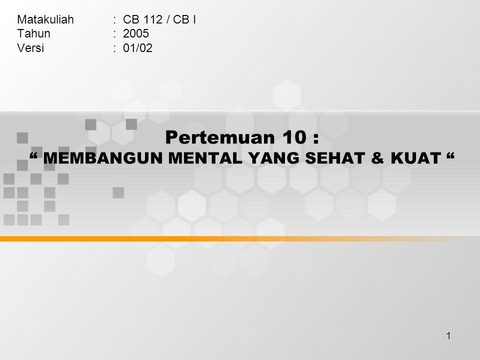 """1 Pertemuan 10 : """" MEMBANGUN MENTAL YANG SEHAT & KUAT """" Matakuliah: CB 112 / CB I Tahun: 2005 Versi: 01/02"""